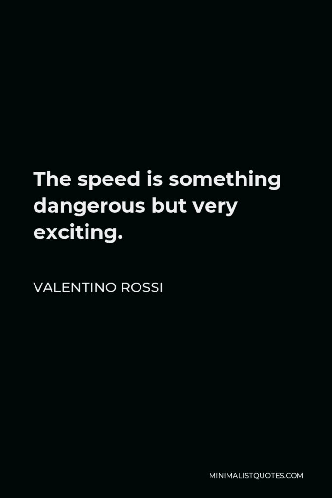 Valentino Rossi Quote - The speed is something dangerous but very exciting.