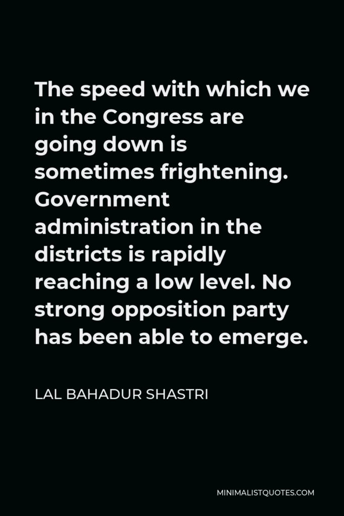 Lal Bahadur Shastri Quote - The speed with which we in the Congress are going down is sometimes frightening. Government administration in the districts is rapidly reaching a low level. No strong opposition party has been able to emerge.