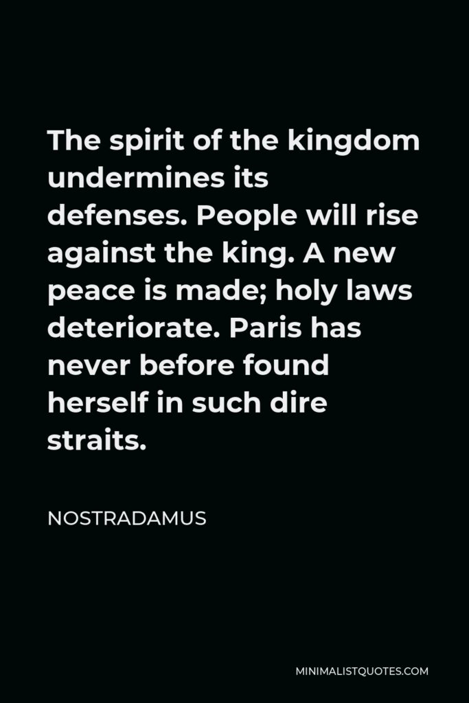 Nostradamus Quote - The spirit of the kingdom undermines its defenses. People will rise against the king. A new peace is made; holy laws deteriorate. Paris has never before found herself in such dire straits.
