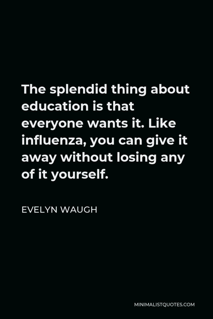 Evelyn Waugh Quote - The splendid thing about education is that everyone wants it. Like influenza, you can give it away without losing any of it yourself.