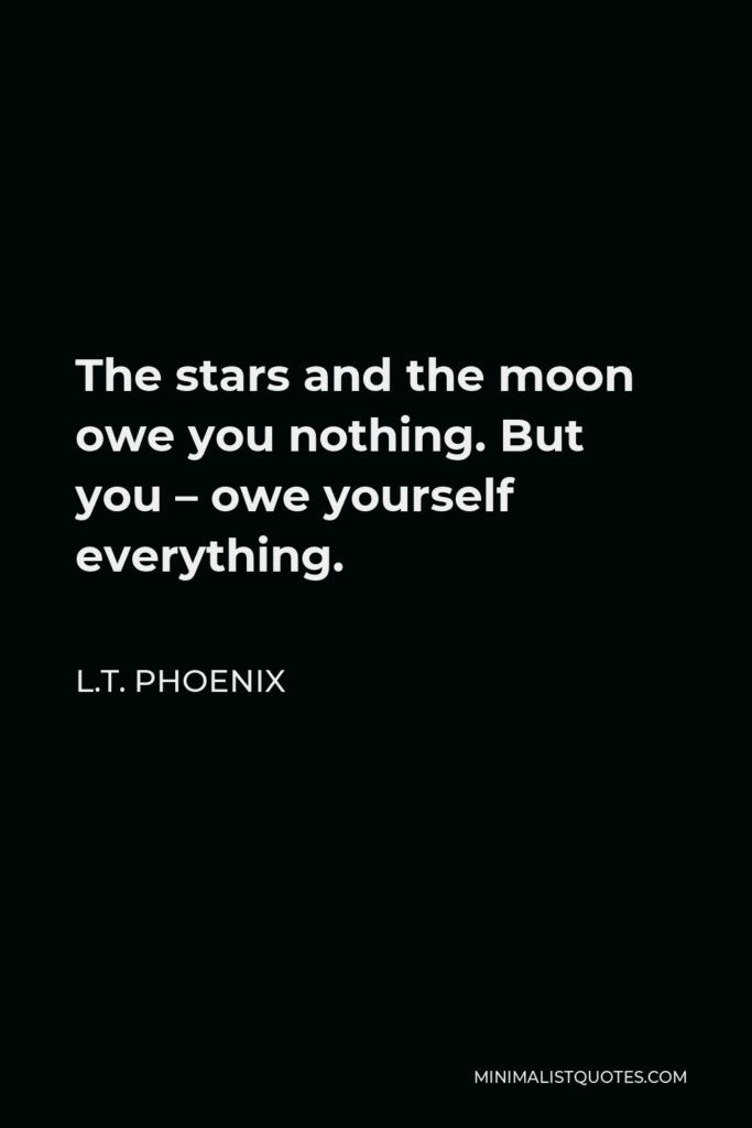 L.T. Phoenix Quote - The stars and the moon owe you nothing. But you – owe yourself everything.