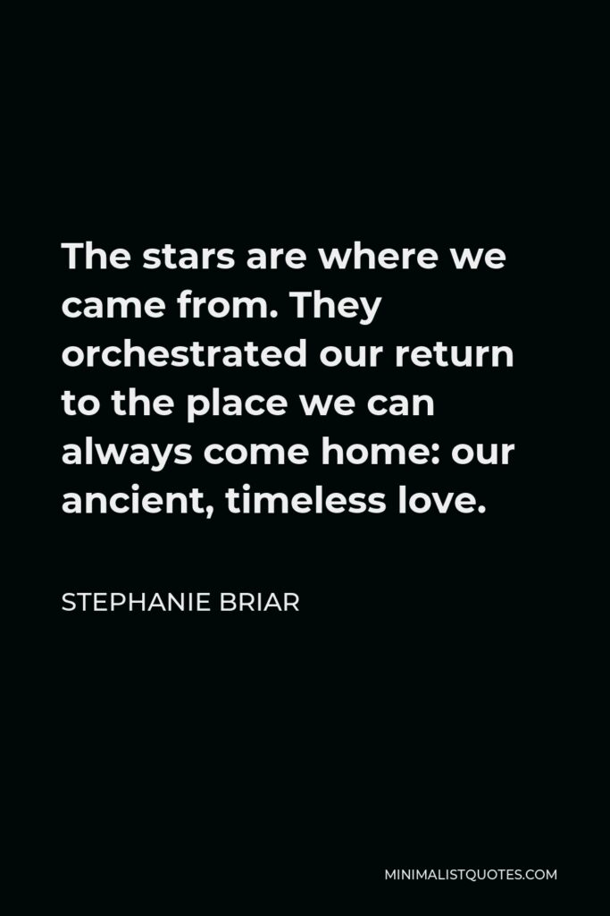 Stephanie Briar Quote - The stars are where we came from. They orchestrated our return to the place we can always come home: our ancient, timeless love.