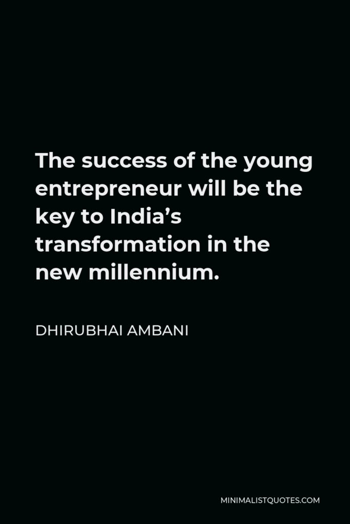 Dhirubhai Ambani Quote - The success of the young entrepreneur will be the key to India's transformation in the new millennium.