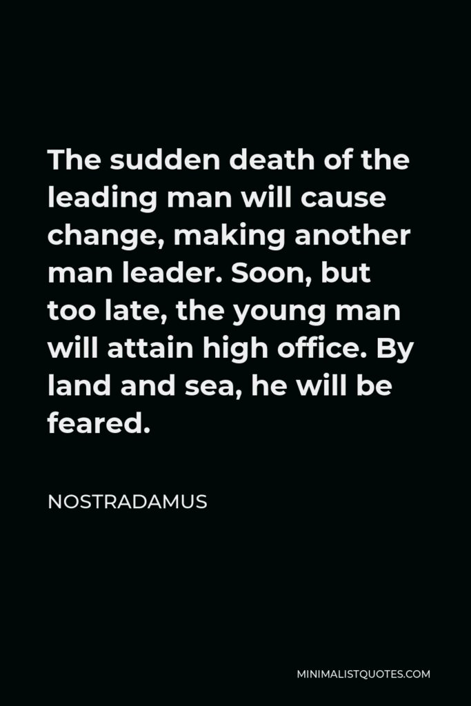 Nostradamus Quote - The sudden death of the leading man will cause change, making another man leader. Soon, but too late, the young man will attain high office. By land and sea, he will be feared.