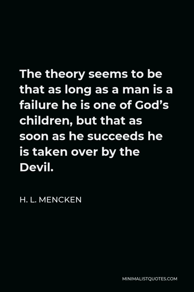 H. L. Mencken Quote - The theory seems to be that as long as a man is a failure he is one of God's children, but that as soon as he succeeds he is taken over by the Devil.