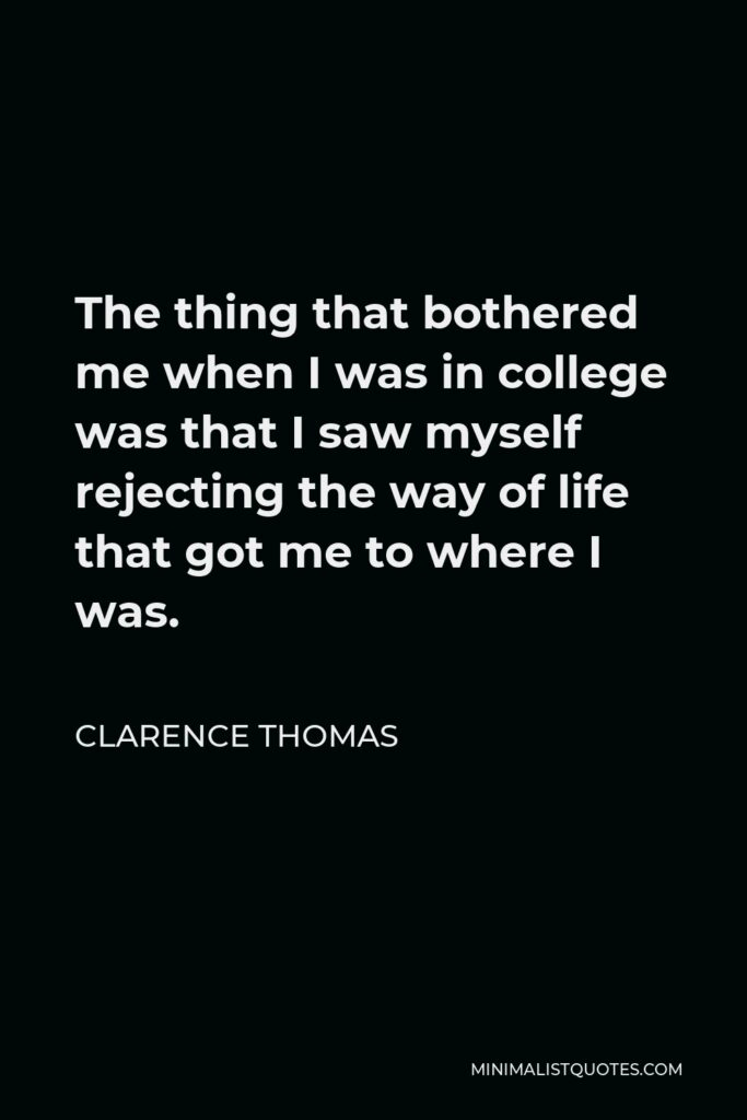 Clarence Thomas Quote - The thing that bothered me when I was in college was that I saw myself rejecting the way of life that got me to where I was.