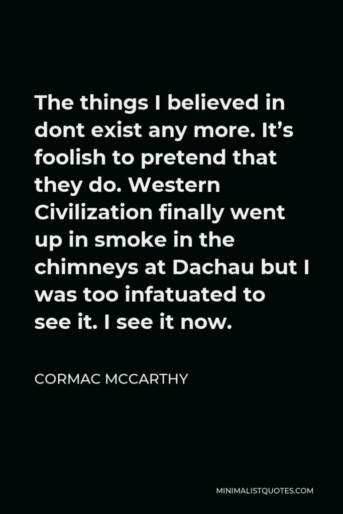 Cormac McCarthy Quote - The things I believed in dont exist any more. It's foolish to pretend that they do. Western Civilization finally went up in smoke in the chimneys at Dachau but I was too infatuated to see it. I see it now.