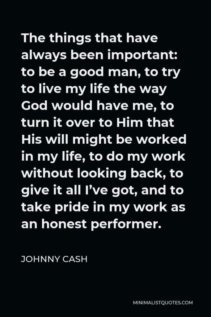 Johnny Cash Quote - The things that have always been important: to be a good man, to try to live my life the way God would have me, to turn it over to Him that His will might be worked in my life, to do my work without looking back, to give it all I've got, and to take pride in my work as an honest performer.