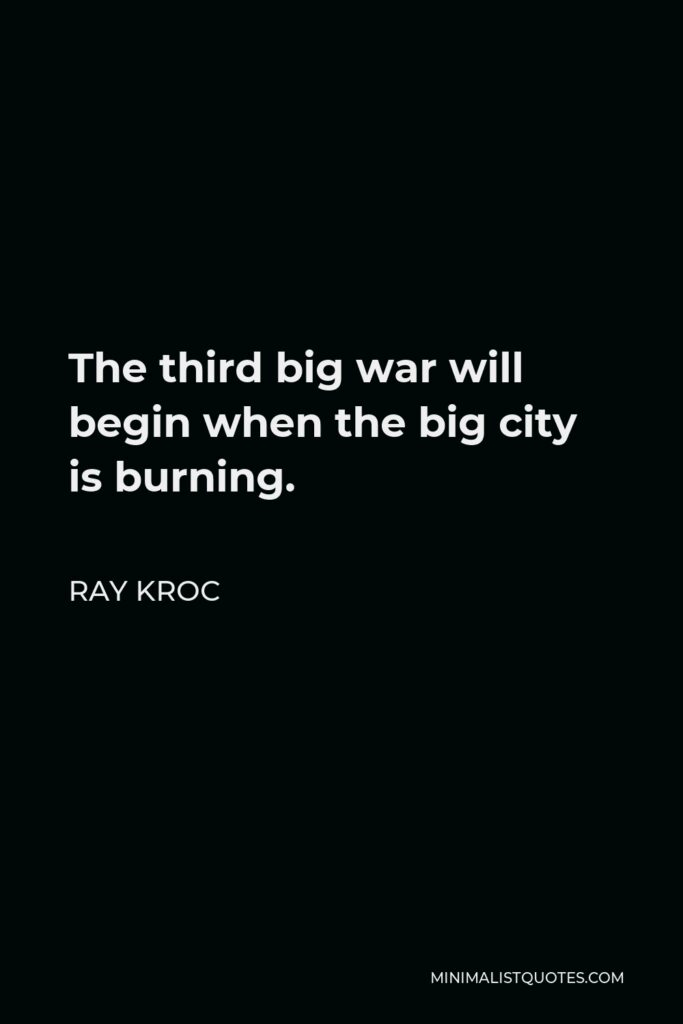 Ray Kroc Quote - The third big war will begin when the big city is burning.