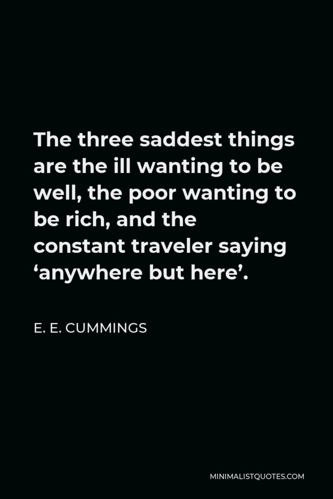 E. E. Cummings Quote - The three saddest things are the ill wanting to be well, the poor wanting to be rich, and the constant traveler saying 'anywhere but here'.
