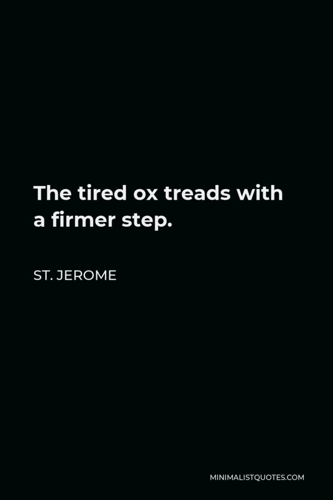 St. Jerome Quote - The tired ox treads with a firmer step.