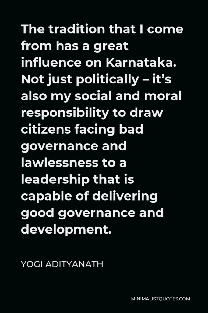 Yogi Adityanath Quote - The tradition that I come from has a great influence on Karnataka. Not just politically – it's also my social and moral responsibility to draw citizens facing bad governance and lawlessness to a leadership that is capable of delivering good governance and development.