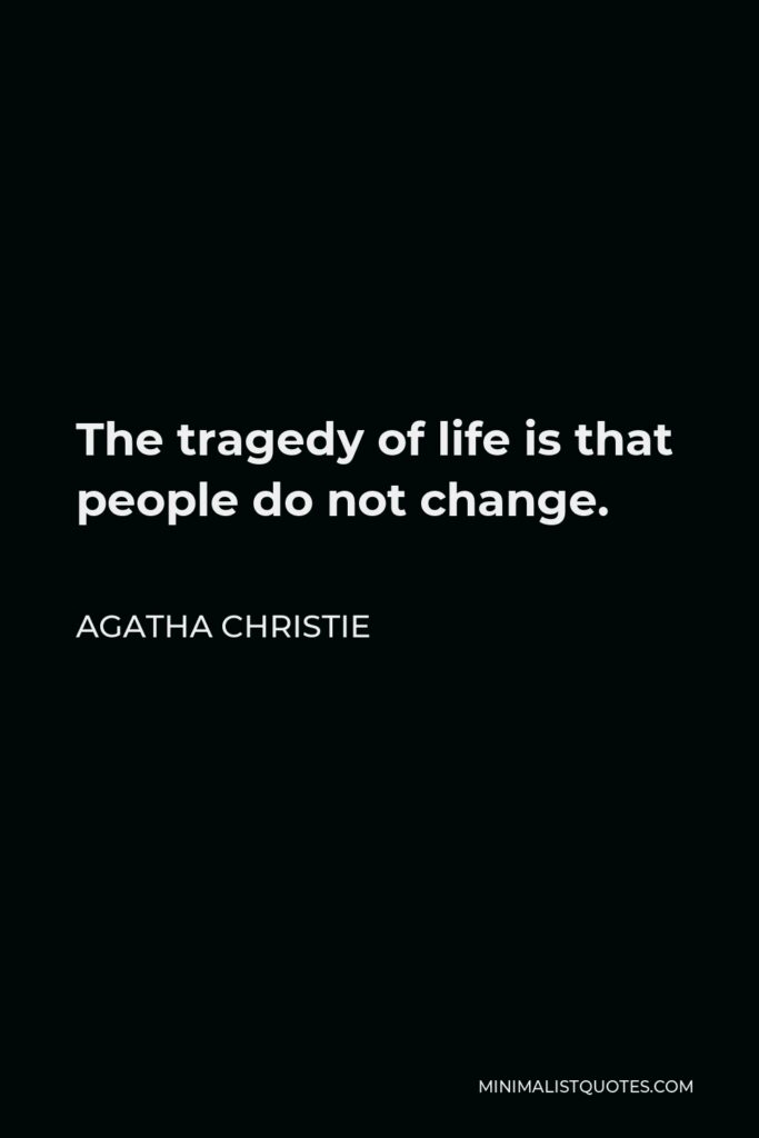 Agatha Christie Quote - The tragedy of life is that people do not change.