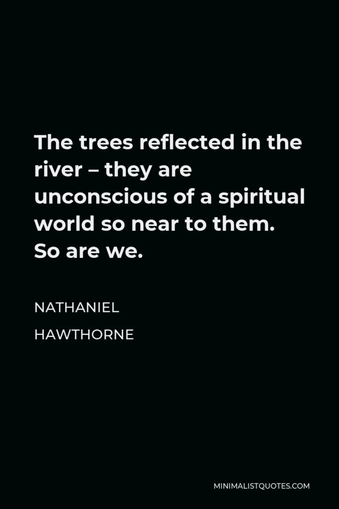 Nathaniel Hawthorne Quote - The trees reflected in the river – they are unconscious of a spiritual world so near to them. So are we.