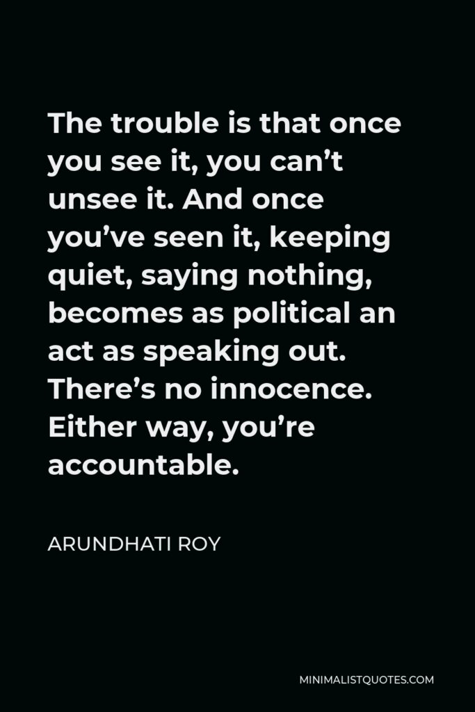 Arundhati Roy Quote - The trouble is that once you see it, you can't unsee it. And once you've seen it, keeping quiet, saying nothing, becomes as political an act as speaking out. There's no innocence. Either way, you're accountable.
