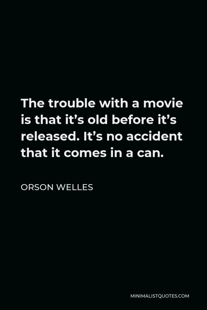 Orson Welles Quote - The trouble with a movie is that it's old before it's released. It's no accident that it comes in a can.