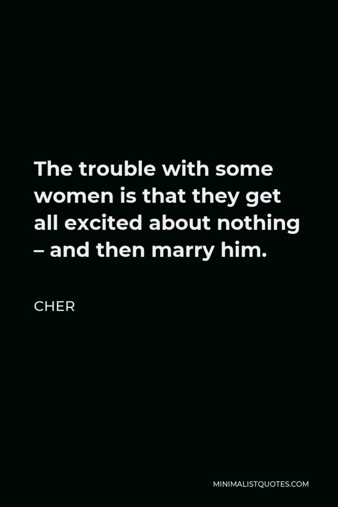Cher Quote - The trouble with some women is that they get all excited about nothing – and then marry him.