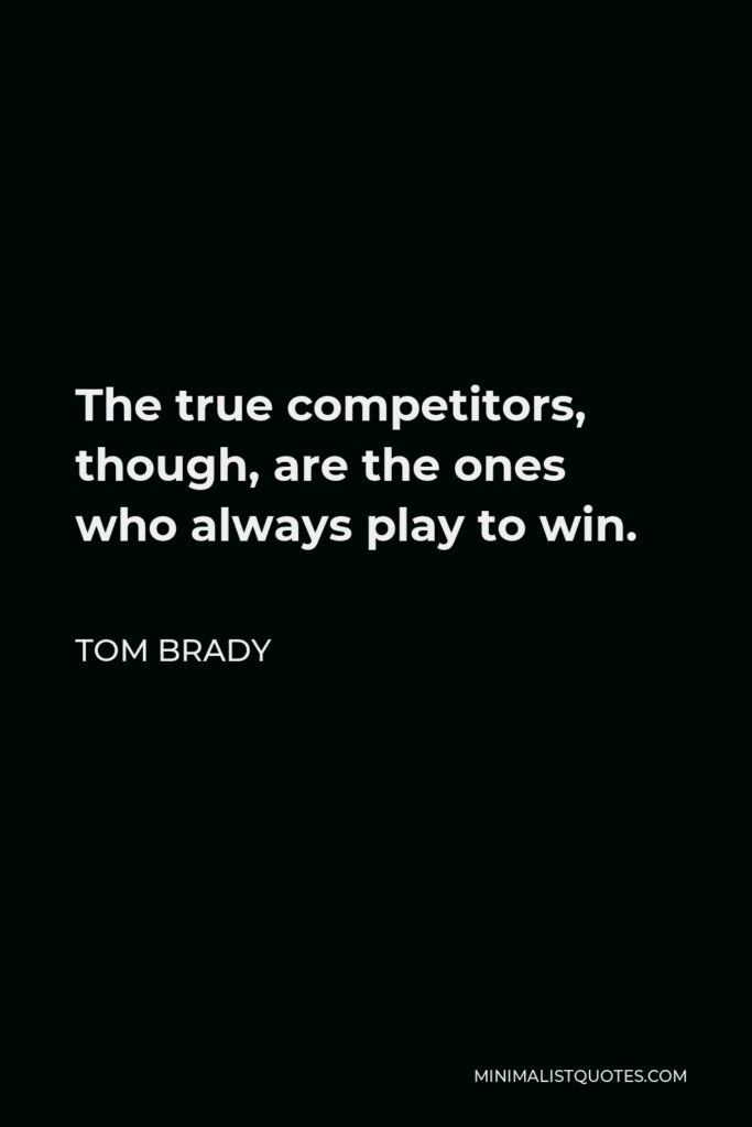 Tom Brady Quote - The true competitors, though, are the ones who always play to win.
