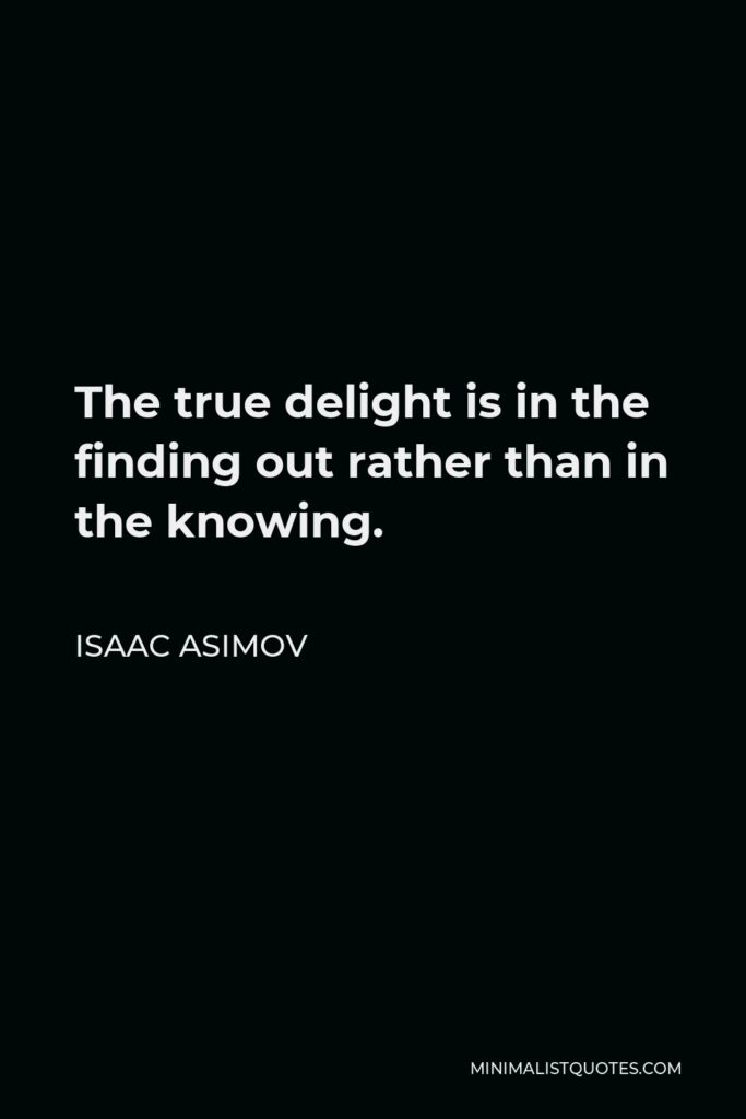 Isaac Asimov Quote - The true delight is in the finding out rather than in the knowing.