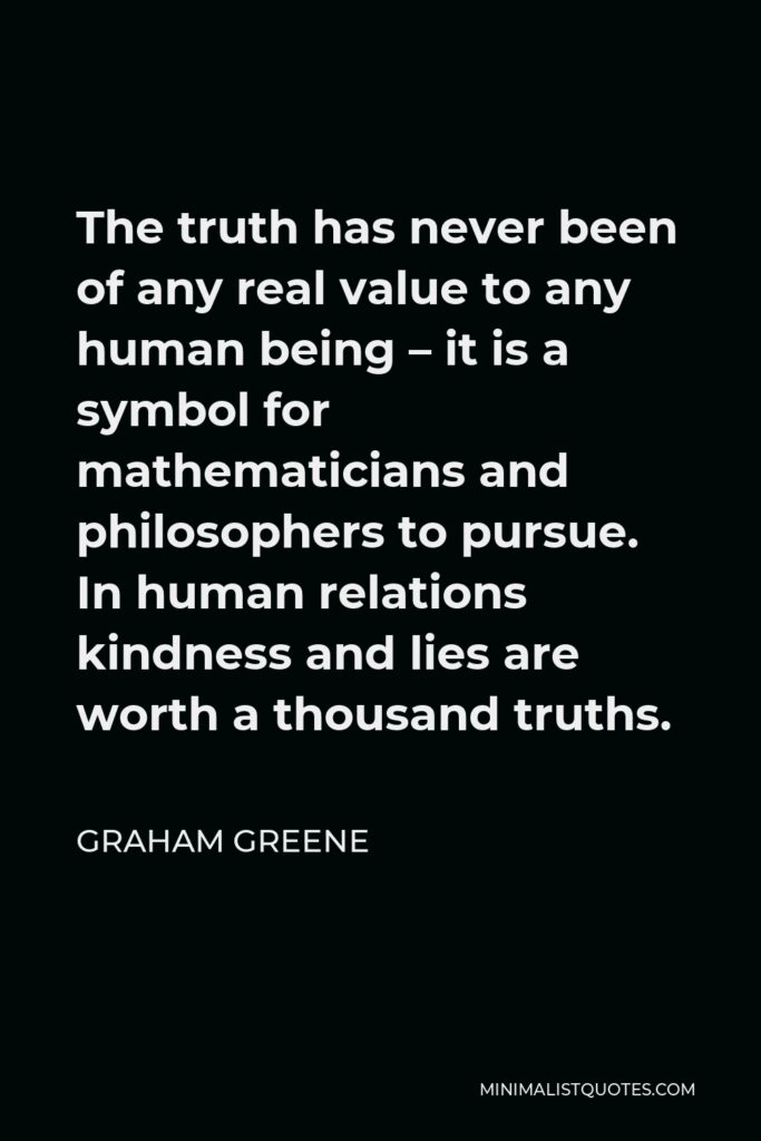 Graham Greene Quote - The truth has never been of any real value to any human being – it is a symbol for mathematicians and philosophers to pursue. In human relations kindness and lies are worth a thousand truths.