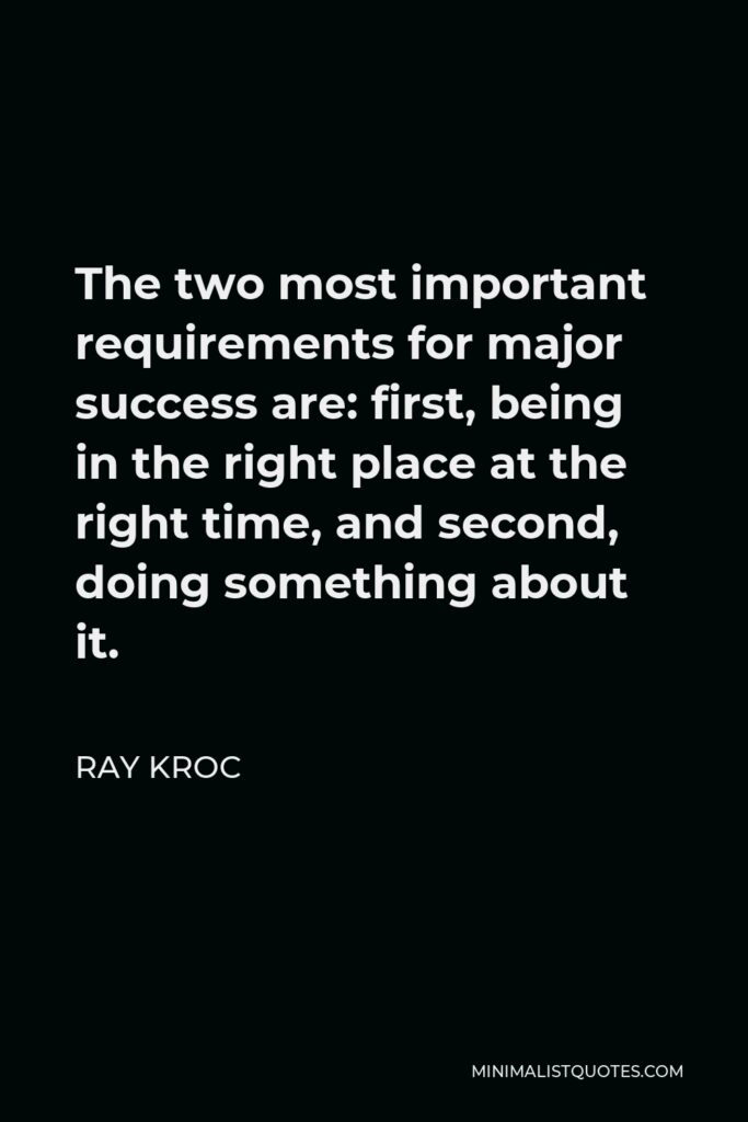 Ray Kroc Quote - The two most important requirements for major success are: first, being in the right place at the right time, and second, doing something about it.
