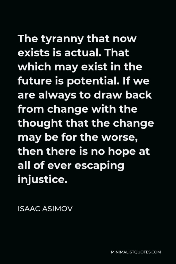 Isaac Asimov Quote - The tyranny that now exists is actual. That which may exist in the future is potential. If we are always to draw back from change with the thought that the change may be for the worse, then there is no hope at all of ever escaping injustice.