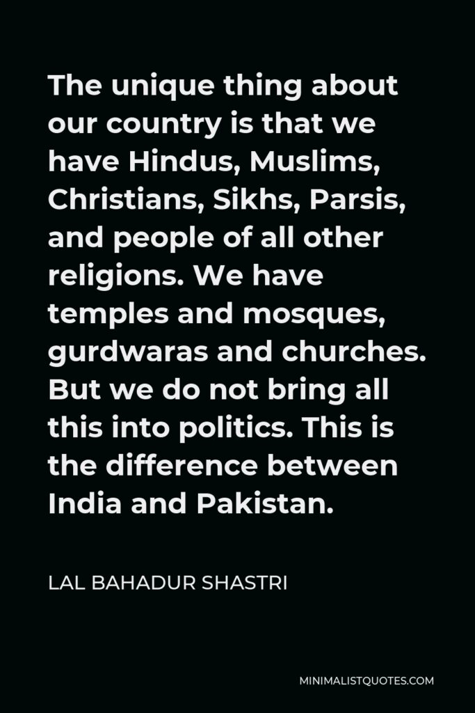 Lal Bahadur Shastri Quote - The unique thing about our country is that we have Hindus, Muslims, Christians, Sikhs, Parsis, and people of all other religions. We have temples and mosques, gurdwaras and churches. But we do not bring all this into politics. This is the difference between India and Pakistan.