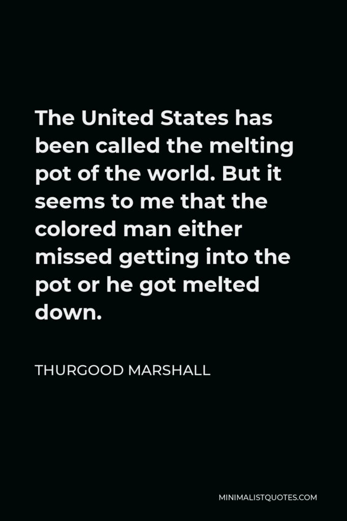 Thurgood Marshall Quote - The United States has been called the melting pot of the world. But it seems to me that the colored man either missed getting into the pot or he got melted down.