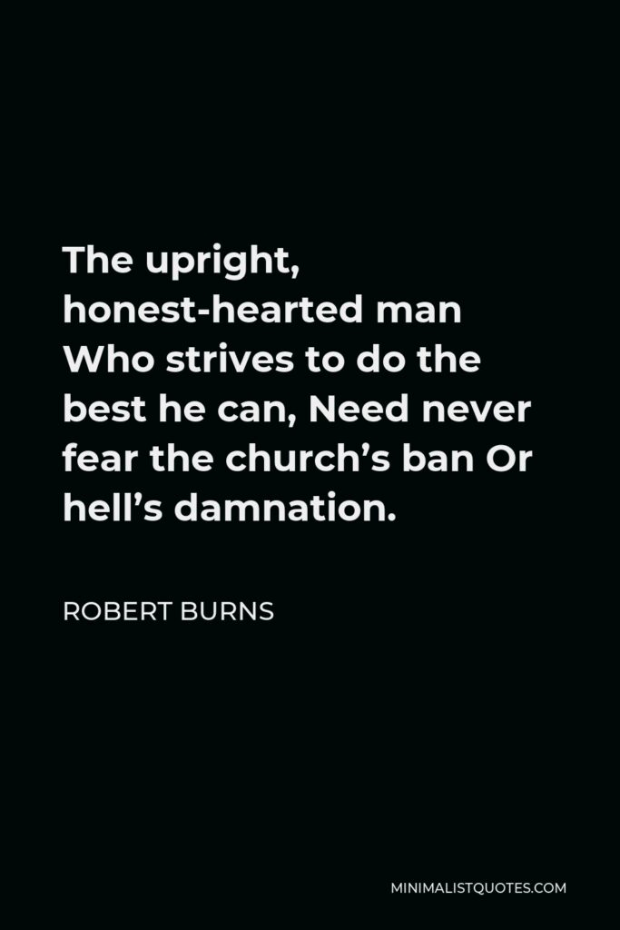 Robert Burns Quote - The upright, honest-hearted man Who strives to do the best he can, Need never fear the church's ban Or hell's damnation.