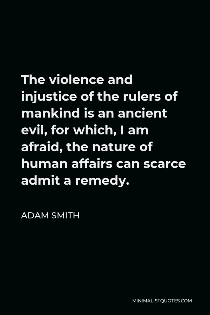 Adam Smith Quote - The violence and injustice of the rulers of mankind is an ancient evil, for which, I am afraid, the nature of human affairs can scarce admit a remedy.
