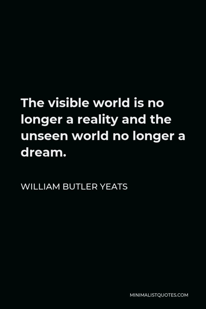 William Butler Yeats Quote - The visible world is no longer a reality and the unseen world no longer a dream.