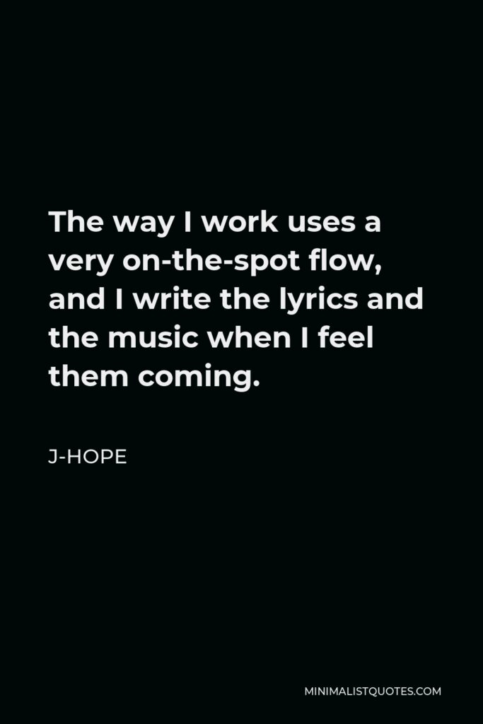 J-Hope Quote - The way I work uses a very on-the-spot flow, and I write the lyrics and the music when I feel them coming.