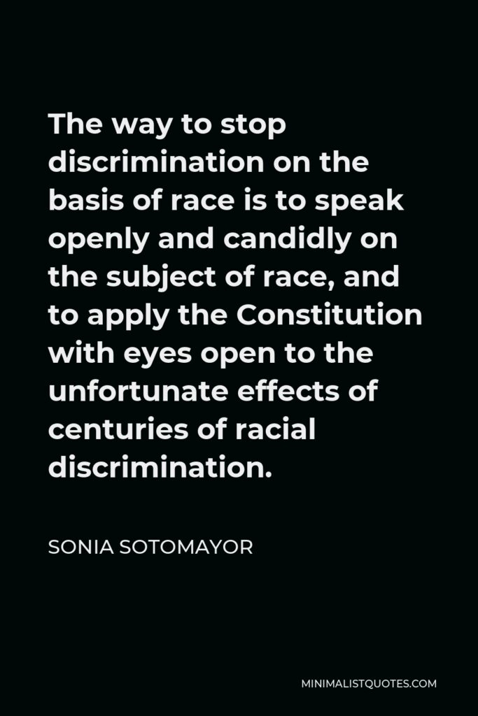Sonia Sotomayor Quote - The way to stop discrimination on the basis of race is to speak openly and candidly on the subject of race, and to apply the Constitution with eyes open to the unfortunate effects of centuries of racial discrimination.