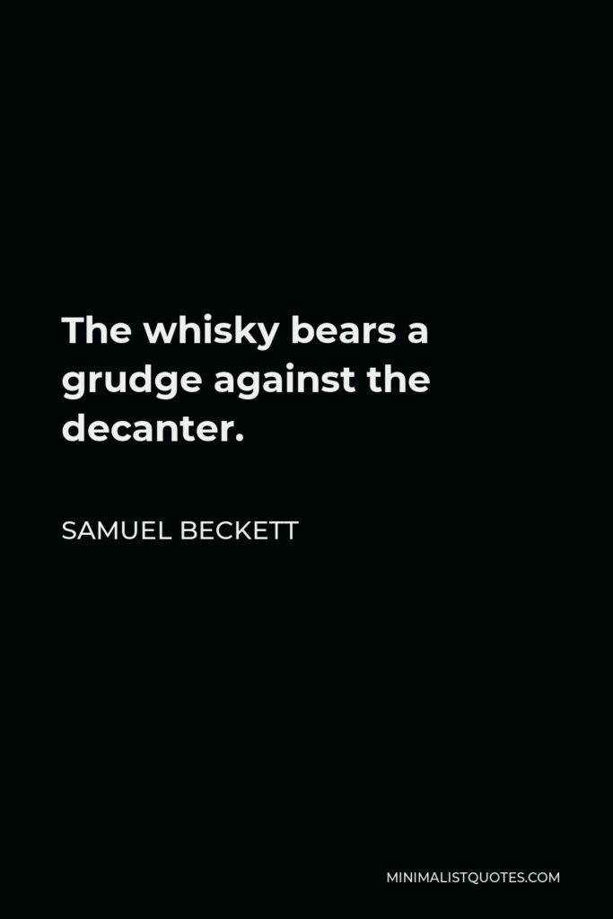 Samuel Beckett Quote - The whisky bears a grudge against the decanter.