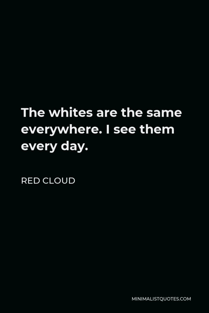 Red Cloud Quote - The whites are the same everywhere. I see them every day.