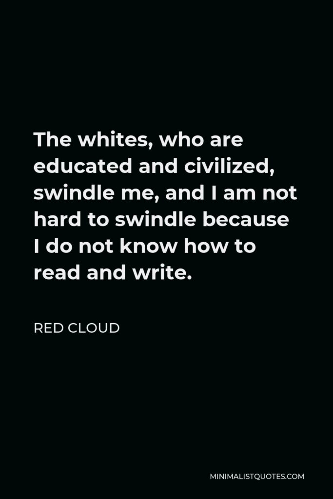 Red Cloud Quote - The whites, who are educated and civilized, swindle me, and I am not hard to swindle because I do not know how to read and write.