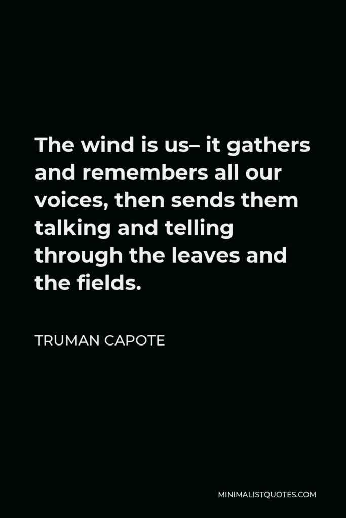 Truman Capote Quote - The wind is us– it gathers and remembers all our voices, then sends them talking and telling through the leaves and the fields.