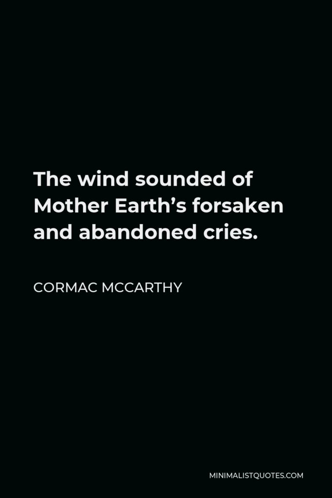 Cormac McCarthy Quote - The wind sounded of Mother Earth's forsaken and abandoned cries.