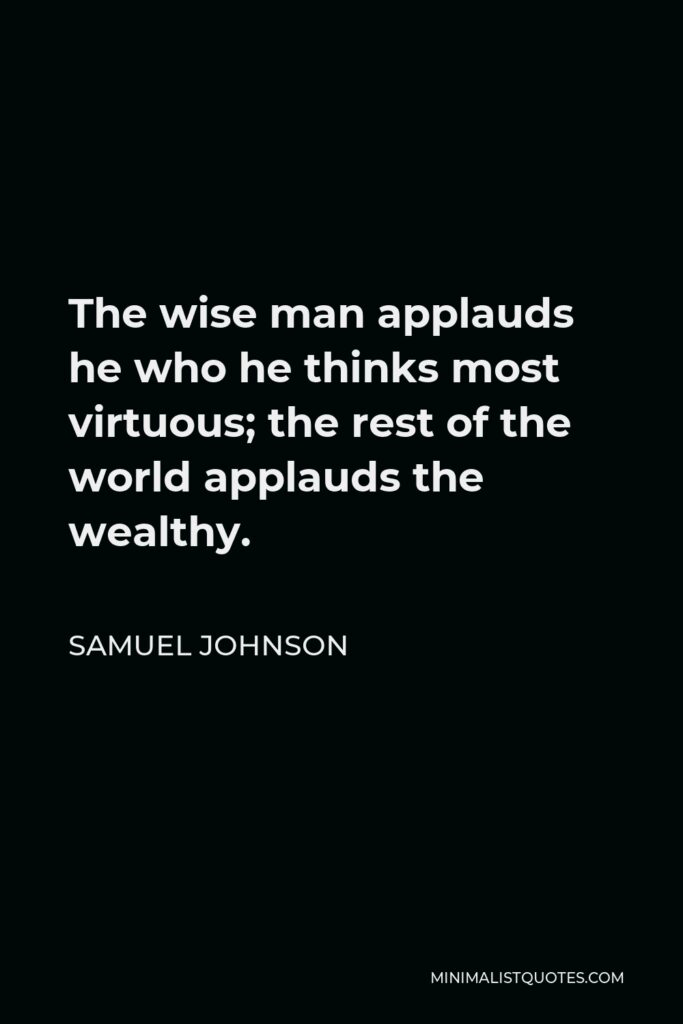 Samuel Johnson Quote - The wise man applauds he who he thinks most virtuous; the rest of the world applauds the wealthy.