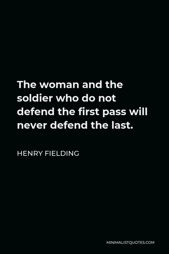 Henry Fielding Quote - The woman and the soldier who do not defend the first pass will never defend the last.