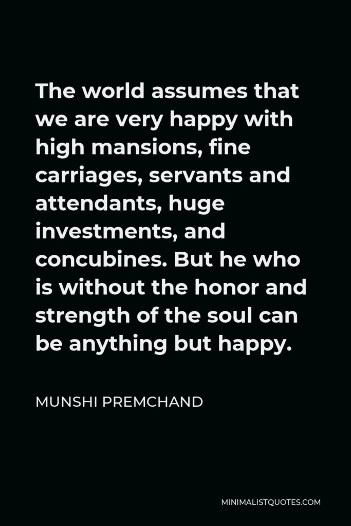 Munshi Premchand Quote - The world assumes that we are very happy with high mansions, fine carriages, servants and attendants, huge investments, and concubines. But he who is without the honor and strength of the soul can be anything but happy.