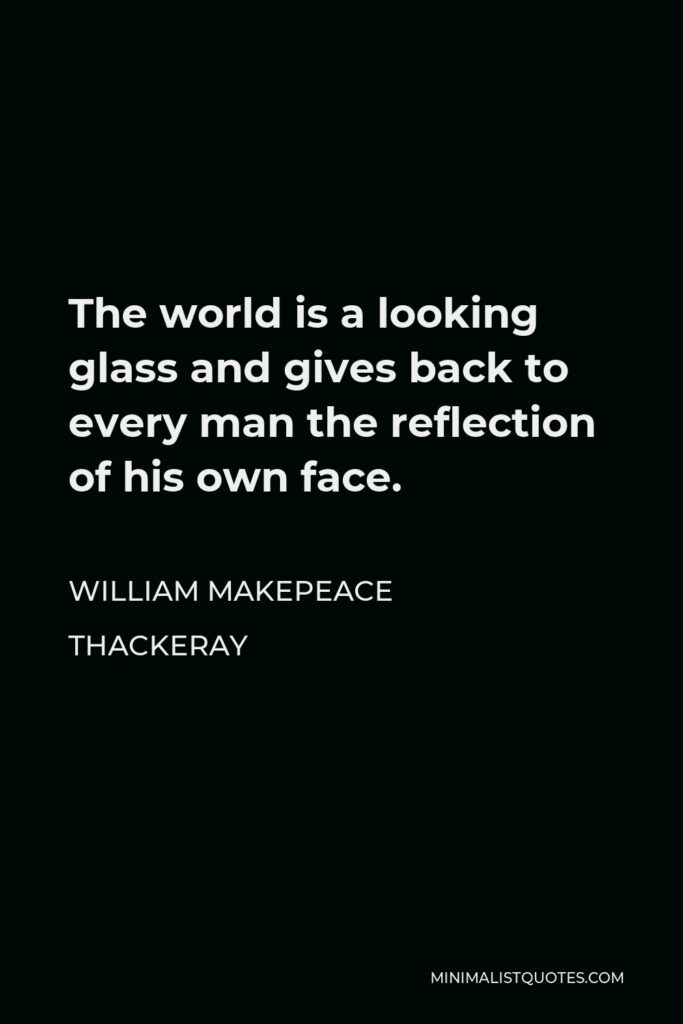 William Makepeace Thackeray Quote - The world is a looking glass and gives back to every man the reflection of his own face.