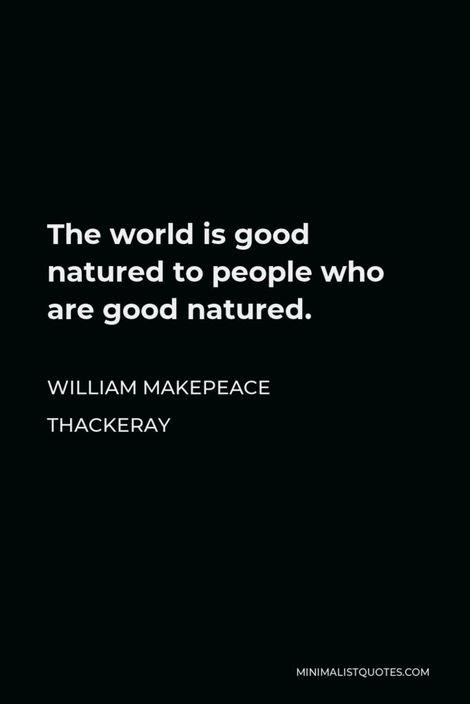 William Makepeace Thackeray Quote - The world is good natured to people who are good natured.