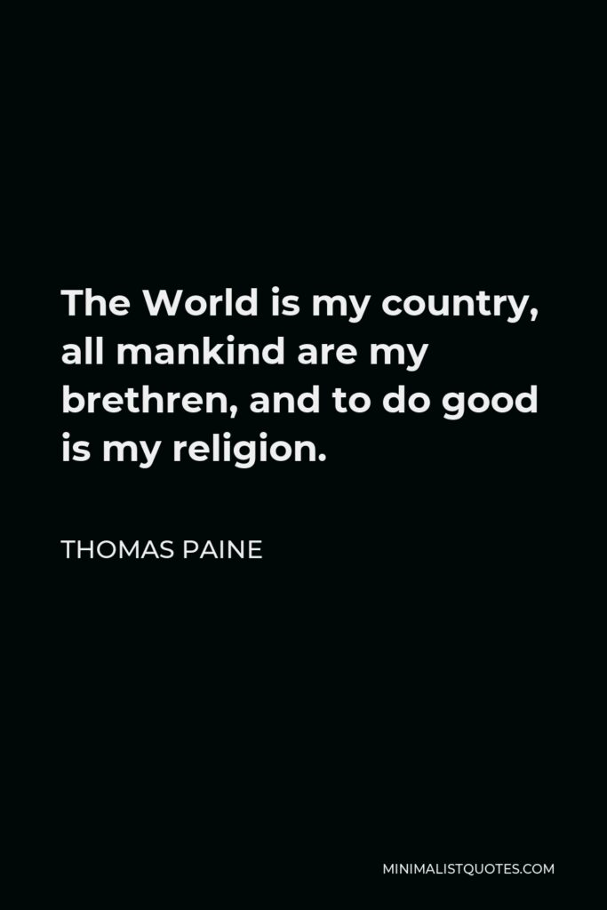 Thomas Paine Quote - The World is my country, all mankind are my brethren, and to do good is my religion.