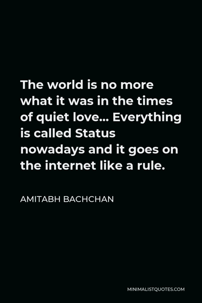 Amitabh Bachchan Quote - The world is no more what it was in the times of quiet love… Everything is called Status nowadays and it goes on the internet like a rule.