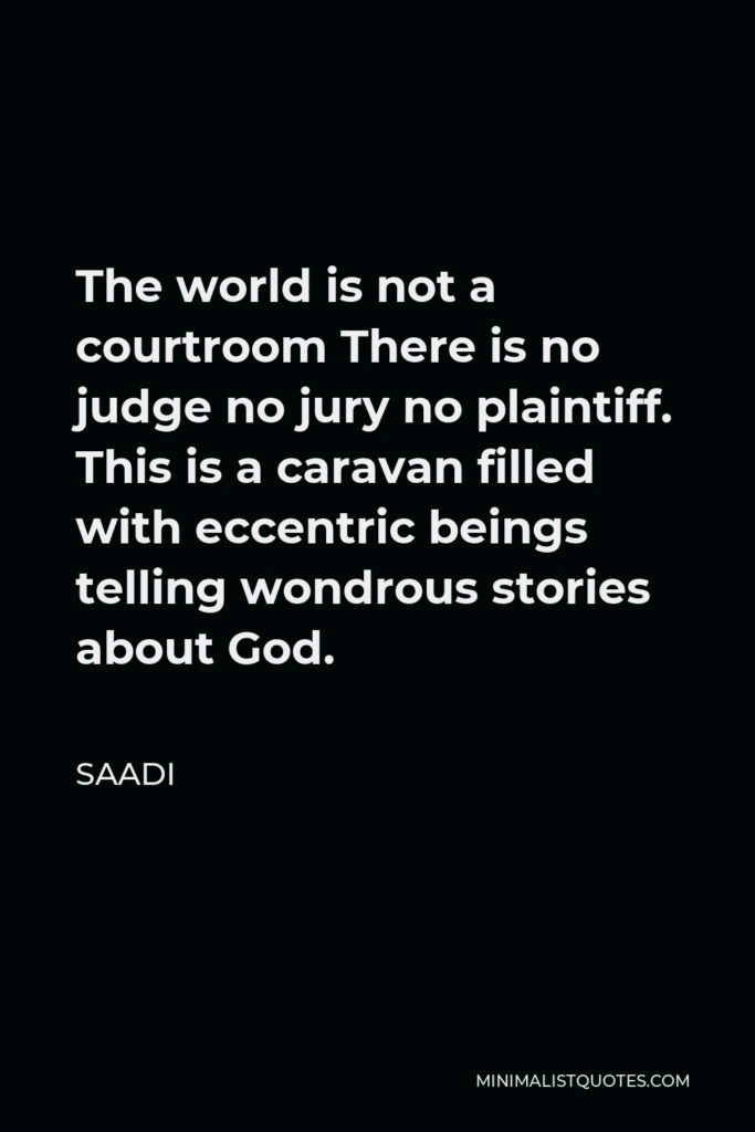 Saadi Quote - The world is not a courtroom There is no judge no jury no plaintiff. This is a caravan filled with eccentric beings telling wondrous stories about God.