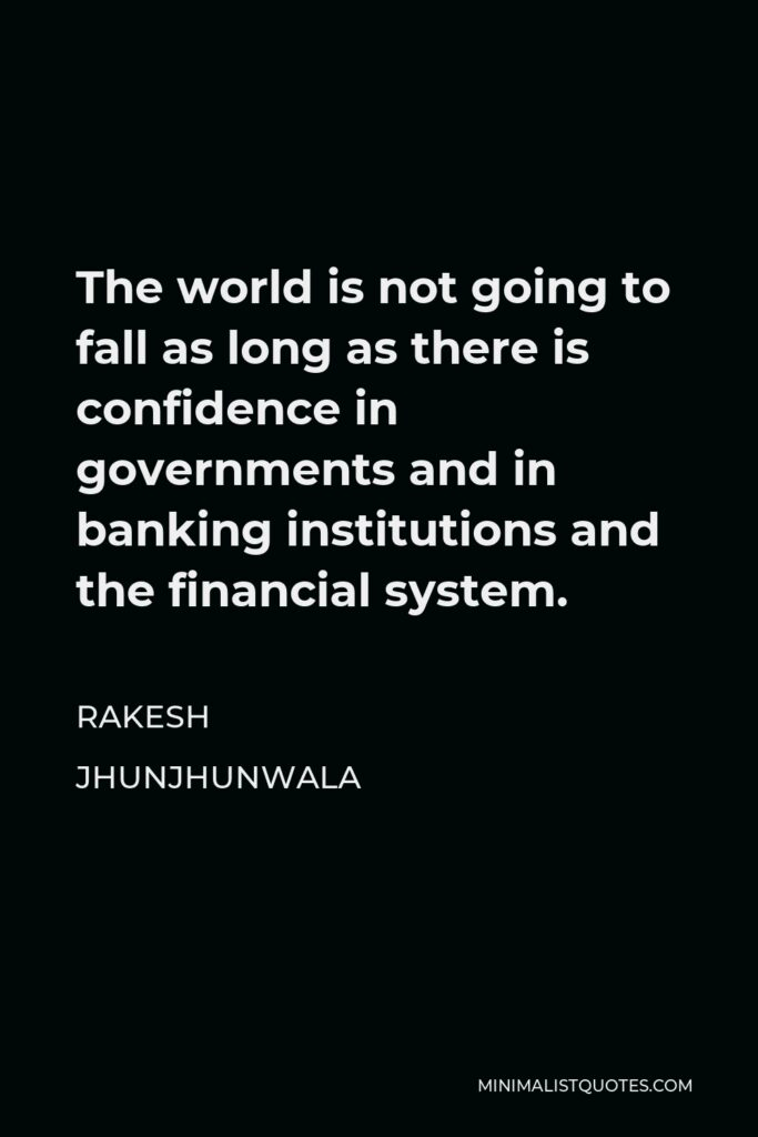 Rakesh Jhunjhunwala Quote - The world is not going to fall as long as there is confidence in governments and in banking institutions and the financial system.