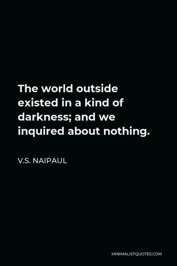 V.S. Naipaul Quote - The world outside existed in a kind of darkness; and we inquired about nothing.