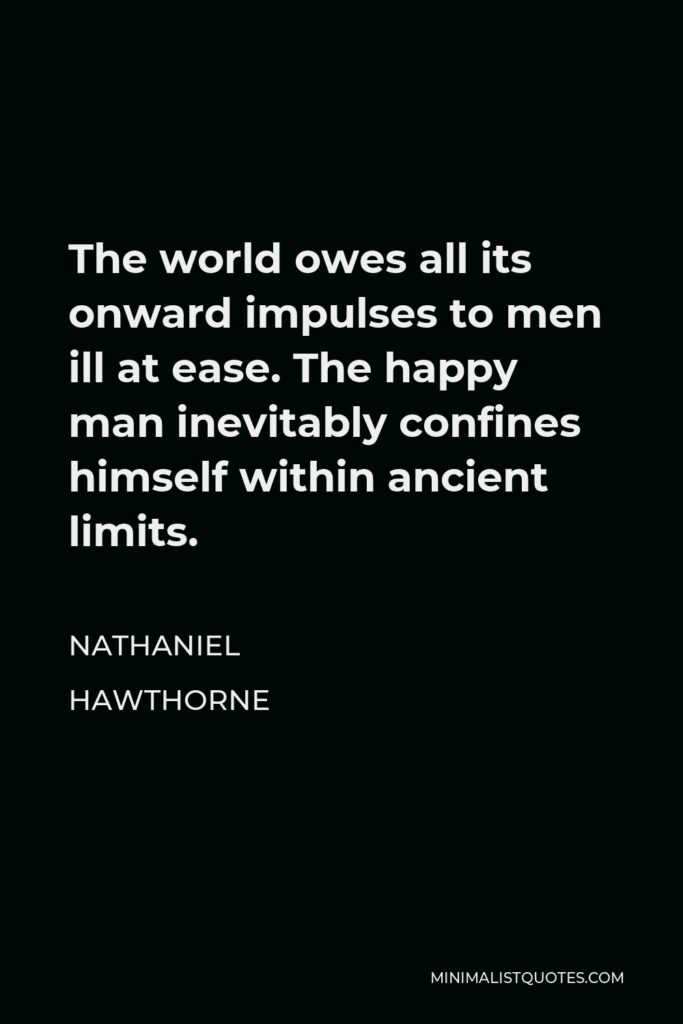 Nathaniel Hawthorne Quote - The world owes all its onward impulses to men ill at ease. The happy man inevitably confines himself within ancient limits.