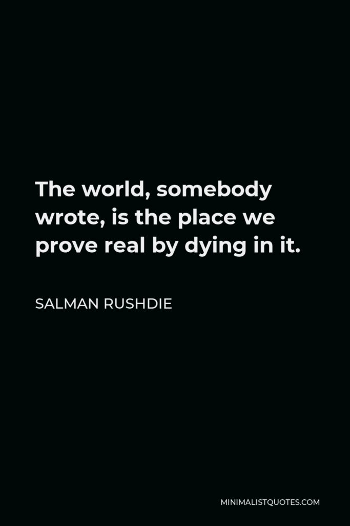 Salman Rushdie Quote - The world, somebody wrote, is the place we prove real by dying in it.